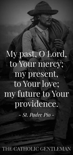 """""""My past, O Lord, to Your mercy; my present to Your love; and my future to Your providence."""" - St. Padre Pio"""