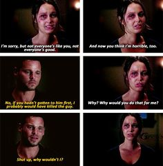 Jo: I'm sorry, but not everyone's like you, not everyone's good. And now you think I'm horrible, too. Alex: No, if you hadn't gotten to him first, I probably would have killed the guy. Jo:Why? Why would you do that for me? Alex: Shut up, why wouldn't I? Grey's Anatomy Season 9 Finale quotes