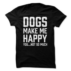 Dogs make me happy you…not so much