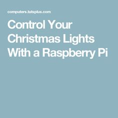 Control Your Christmas Lights With a Raspberry Pi