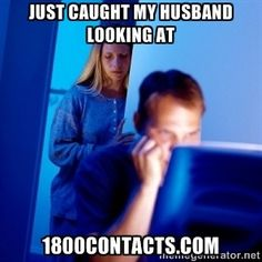 Just caught my husband looking at 1800Contacts.com | Internet Husband