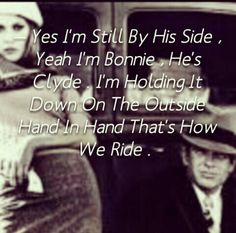 Change HE TO SHE. I am her Bonnie...she is my Clyde .  Ride or die baby . this is how we ride .