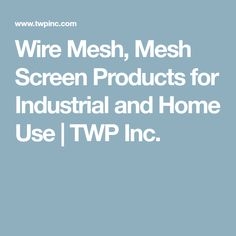 Wire Mesh, Mesh Screen Products for Industrial and Home Use | TWP Inc.