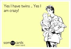 "Yes I have twins .. Yes I am crazy! And one of twins says ""Mom;;; I don't get it!"""