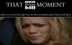 THAT #OTH MOMENT When you never thought you would cry when Dan died