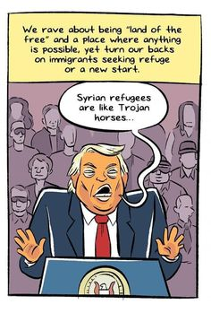 "We rave about being ""land of the free"" and a place where anything is possible, yet turn our backs on immigrants seeking refuge or a new start. ""Syrian refugees are like Trojan horses..."" ~ Donald J. Trump Artist: Alex Graudins (click to see the full cartoon)"