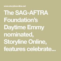 The SAG-AFTRA Foundation's Daytime Emmy nominated, Storyline Online, features celebrated actors including Viola Davis, Kristen Bell, Chris Pine, Lily Tomlin, Wanda Sykes, Kevin Costner, James Earl Jones, Betty White and more reading children's books to inspire a love of reading in millions of children worldwide.