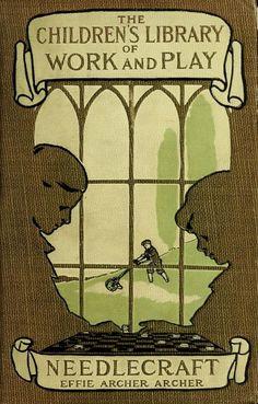 """""""The Children's Library Of Work & Play: Needlecraft"""" By Effie Archer Archer (1911)"""