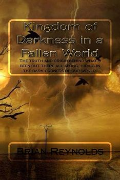 Kingdom of Darkness in a Fallen World Take a trip through time from the Garden to present, following the strategic maneuvers between the Kingdom of Darkness vs the Kingdom of God.