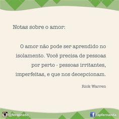 Notas sobre o amor: O amor não pode ser aprendido no isolamento. Você precisa de pessoas por perto - pessoas irritantes, imperfeitas, e que nos decepcionam. (Rick Warren) Amar é um eterno aprendizado... e um tanto desafiador!  #Amor #Vida #Life #Escolhas #Atitude #Decisão #Relacionamentos #Comportamento #RickWarren #Compreensão #Aprendizado #Sabedoria #Sentimento #Valor