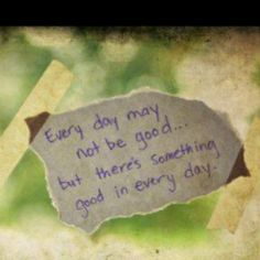 Every day may not be good, but there`s something good in every day.