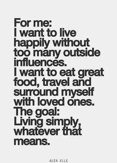 For me: I want to live happily without too many outside influences. I want to eat great food, travel and surround myself with loved ones. The goal: Living simply, whatever that means.