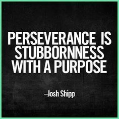 Perseverance is stubbornness with a purpose~Josh Shipp (I love this one)LOL! Description from pinterest.com. I searched for this on bing.com/images
