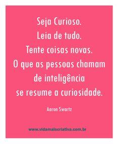 Seja curioso. Leia de tudo. Tente coisas novas. O que as pessoas chama de inteligência se resuma a curiosidade.