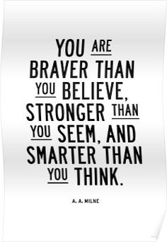 'You Are Braver Than You Believe Stronger Than You Seem and Smarter Than You Think' Poster by MotivatedType Favorite Quotes, Best Quotes, Love Quotes, Positive Quotes, Motivational Quotes, Inspirational Quotes, Positive Life, Think Poster, Stronger Than You Think