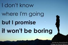"""""""I don't know where i'm going but I promise it won't be boring""""    Enjoy your weekend - enjoy your life!"""
