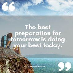 """""""The best preparation for tomorrow is doing your best today."""" H. Jackson Brown, Jr."""