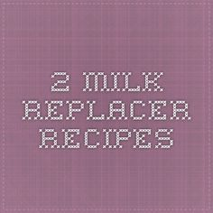2 Milk Replacer Recipes