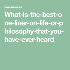 What-is-the-best-one-liner-on-life-or-philosophy-that-you-have-ever-heard