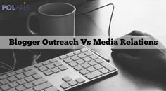 Blogger Outreach Versus Media Relations: What Marketers Need To Know