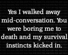 Yes, I walked away mid-conversation. You were boring me to death and my survival instincts kicked in.
