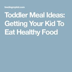 Toddler Meal Ideas: Getting Your Kid To Eat Healthy Food