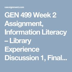 GEN 499 Week 2  Assignment, Information Literacy – Library Experience  Discussion 1, Final research Paper Topic and Plan  Discussion 2, Ethics and Moral Development