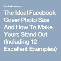 The Ideal Facebook Cover Photo Size And How To Make Yours Stand Out (Including 12 Excellent Examples)