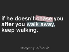 if he doesnt chase you after you walk away, keep walking... truth