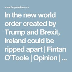 In the new world order created by Trump and Brexit, Ireland could be ripped apart | Fintan O'Toole | Opinion | The Guardian