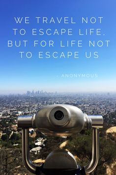"""In case you need some travel inspiration, here are a few great quotes that  will hopefully inspire you to get out there and travel more. Happy travels,  whether they are near or far! ///////////////////////////////////////////////////////////// """"We travel not to escape life, but for life not to escape us."""" - Anonymous 