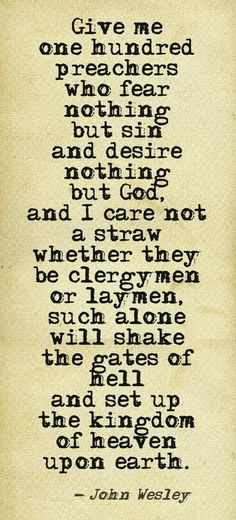 Give me one hundred preachers who fear nothing but sin and desire nothing but God, and I care not a straw whether they be clergymen or laymen, such alone will shake the gates of Hell and set up the kingdom of heaven upon earth.  ~ John Wesley