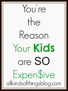 You're the Reason Your Kids are So Expensive http://www.allkindsofthingsblog.com/2015/05/youre-reason-your-kids-are-so-expensive.html