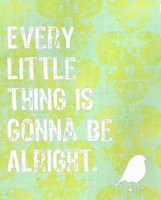 It always..turns out.  It might not be how we wanted, but you will find you are stronger than you ever thought possible.  Everyt little thing is gonna be alright.