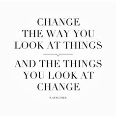 Change the way you look at things...and the things you look at change.