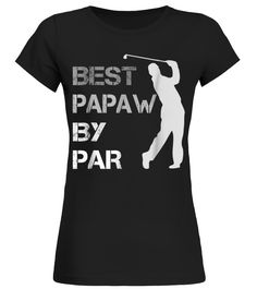 Fathers Day Best Papaw By Par Funny Golf Gift Shirt (Round neck T-Shirt Woman - Black) #firefighter #quotes #science father hero, father sons, absent father, christmas decorations, thanksgiving games for family fun, diy christmas decorations