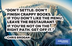 """""""DON'T SETTLE: DON'T FINISH CRAPPY BOOKS. IF YOU DON'T LIKE THE MENU. LEAVE THE RESTAURANT. IF YOU'RE NOT ON THE RIGHT PATH, GET OFF IT."""""""