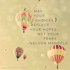 May your choices reflect your hopes, not your fears - Nelson Mandela