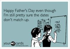 Funny Father's Day Ecard: Happy Father's Day even though I'm still pretty sure the dates don't match up.