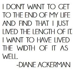I Don't Want To Get To The End Of My Life And Find That I Just Lived The Length Of It.  I Want To Have Lived The Width Of It As Well