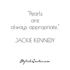 Pearls are always appropriate. For more fashion quotes go to stylishquotes.com