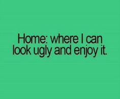 Home: where I can look ugly and enjoy it - Quote - Funny - Love my fat girl days -