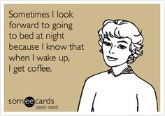 Sometimes I look forward to going to bed at night because I know that when I wake up, I get coffee.--- That often does it for me!
