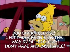 You gotta help me! I hit three people on the way over here, and I don't have any insurance!