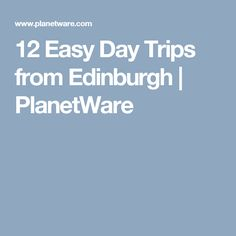 12 Easy Day Trips from Edinburgh   PlanetWare