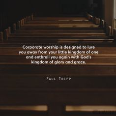 """Corporate worship is designed to lure you away from your little kingdom of one and enthrall you again with God's kingdom of glory and grace."" (Paul Tripp)"