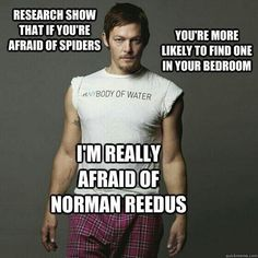 I am petrified of Norman Reedus ;) Haha