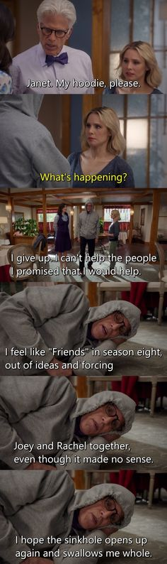 """Michael: My hoodie, please. Eleanor: What's happening? Michael: I give up. I can't help the people I promised that I would help. I feel like """"Friends"""" in season eight, out of ideas and forcing Joey and Rachel together, even though it made no sense. I hope the sinkhole opens up again and swallows me whole. (The Good Place)"""