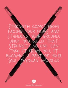 Strength comes from facing your fears and standing your ground. Once you build that strength no one can take it from you. It becomes a part of your soul. Jaydean Wszolek