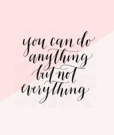 You can do anything, but not everything. So true.